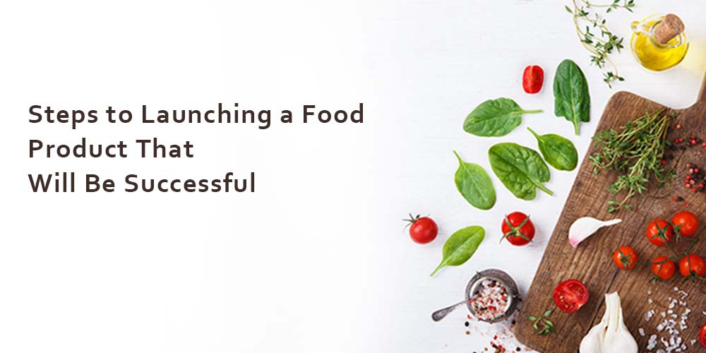 Steps to Launching a Food Product That Will Be Successful